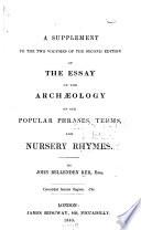 A Supplement to the Two Volumes of the Second Edition of The Essay on the Archaeology of Our Popular Phrases  Terms  and Nursery Rhymes