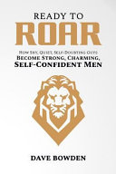Ready to Roar: How Shy, Quiet, Self-Doubting Guys Become Strong, Charming, Self-Confident Men