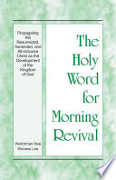 The Holy Word For Morning Revival Propagating The Resurrected Ascended And All Inclusive Christ As The Development Of The Kingdom Of God