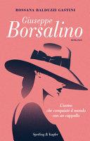 Giuseppe Borsalino. L'uomo che conquistò il mondo con un cappello