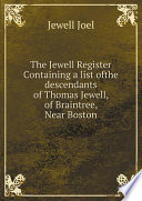 The Jewell Register  Containing a list ofthe descendants of Thomas Jewell  of Braintree  Near Boston