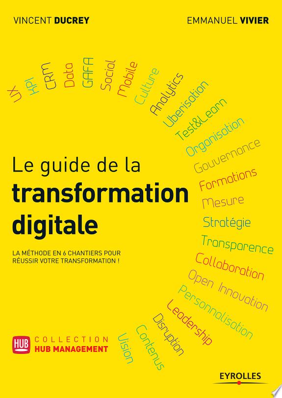 Le guide de la transformation digitale / Vincent Ducrey et Emmanuel Vivier.- Paris : Eyrolles , DL 2016