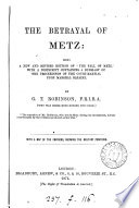 The Betrayal Of Metz Being A New And Revised Ed Of The Fall Of Metz With A Postscript Containing A Summary Of The Proceedings Of The Court Martial Upon Marshal Bazaine