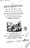 Le metamorfosi di Ovidio tradotte per la prima volta in verso sciolto da Antonio Dottori avvocato veneto cogli argomenti ed indici dello stesso  Tomo primo    secondo