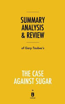 Summary  Analysis   Review of Gary Taubes s The Case Against Sugar by Instaread