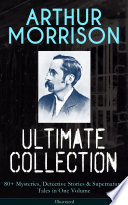 ARTHUR MORRISON Ultimate Collection  80  Mysteries  Detective Stories   Supernatural Tales in One Volume  Illustrated