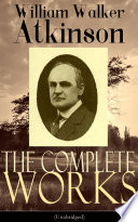 The Complete Works of William Walker Atkinson  Unabridged