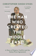 The Man Who Created The Middle East A Story Of Empire Conflict And The Sykes Picot Agreement