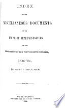 INDEX TO THE MISCELLANEOUS DOCUMENTS OF THE HOUSE OF REPRESENTATIVES FOR THE FIRST SESSION OF THE FORTY-EIGHTH CONGRESS