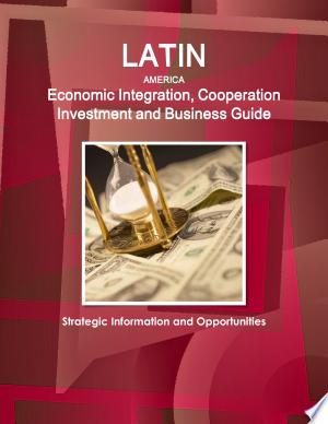 Latin America Economic Integration, Cooperation Investment and Business Guide - Strategic Information and Opportunities - ISBN:9781438728414