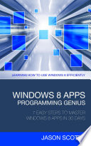 Windows 8 Apps Programming Genius  7 Easy Steps To Master Windows 8 Apps In 30 Days