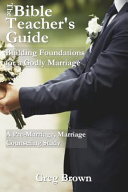 The Bible Teacher S Guide Building Foundations For A Godly Marriage