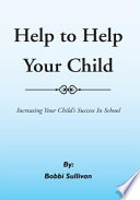 Help to Help Your Child Increasing Your Child's Success In School