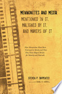 Mennonites and Media  Mentioned in It  Maligned by It  and Makers of It