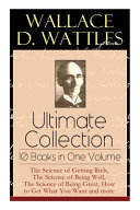 Wallace D Wattles Ultimate Collection 10 Books In One Volume The Science Of Getting Rich The Science Of Being Well The Science Of Being Great H