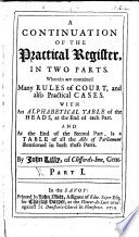 A continuation of the practical Register  in two Parts  wherein are contained many Rules of Court  and also Practical Cases  etc