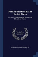 Public Education in the United States  A Study and Interpretation of American Educational History