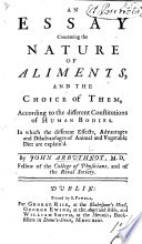 An Essay concerning the Nature of Aliments, and the choice of them, according to the different constitutions of human bodies, etc