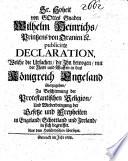 Sr. Hoheit von Gottes Gnaden Wilhelm Heinrichs, Printzen von Oranien etc. publicirte Declaration, welche die Ursachen, die Ihn bewogen, mit der Flotte und Waffen in das Königreich Engeland überzugehen ...