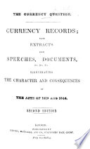 The Currency Question  Currency Records  Being Extracts from Speeches  Documents   c      Illustrating the Character and Consequences of the Acts of 1819 and 1844  Second Edition