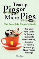 Teacup Pigs and Micro Pigs  the Complete Owner s Guide