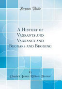 A History of Vagrants and Vagrancy and Beggars and Begging  Classic Reprint