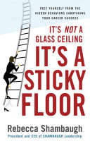 It's Not a Glass Ceiling, It's a Sticky Floor: Free Yourself From the Hidden Behaviors Sabotaging Your Career Success Book