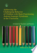 Addressing the Challenging Behavior of Children with High Functioning Autism Asperger Syndrome in the Classroom