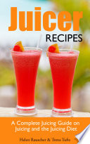 Juicer Recipes  A Complete Juicing Guide on Juicing and the Juicing Diet