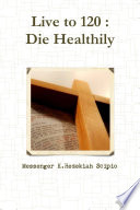 Live to 120   Die Healthily