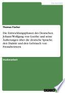 Die Entwicklungsphasen des Deutschen. Johann Wolfgang von Goethe und seine Äußerungen über die deutsche Sprache, den Dialekt und den Gebrauch von Fremdwörtern