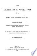 A New Dictionary of Quotations from the Greek, Latin and Modern Languages, translated into English and occasionally accompanied with illustrations, historical, poetical, and anecdotical. By the author of