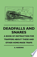 Deadfalls And Snares   A Book Of Instruction For Trappers About These And Other Home Made Traps