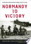 Normandy to Victory The War Diary of General Courtney H. Hodges and the First U.S. Army