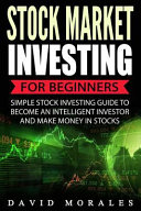 stock market: stock market investing for beginners- simple stock investing guide to become an intelligent investor and make money in stocks