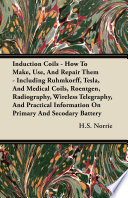Induction Coils   How to Make  Use  and Repair Them   Including Ruhmkorff  Tesla  and Medical Coils  Roentgen  Radiography  Wireless Telegraphy  and P