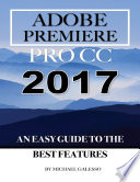 Adobe Premiere Pro Cc 2017  An Easy Guide to the Best Features