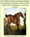 New Method of Horsemanship Including the Breaking and Training of Horses with Instructions for Obtaining a Good Seat