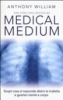 Medical medium  Scopri cosa si nasconde dietro le malattie e guarisci mente e corpo