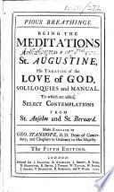 Pious Breathings  Being the Meditations of St  Augustine  his Treatise of the love of God  Soliloquies and Manual  To which are added  Select contemplations from St  Anselm and St  Bernard  Made English by Geo  Stanhope     The fifth edition   With plates
