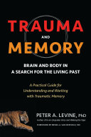 Trauma and Memory  Brain and Body in a Search for the Living Past  A Practical Guide for Understanding and Working with Traumatic Memory