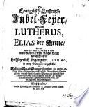 Die Evangelisch-Lutherische Jubel-Feyer, wie auch Lutherus, als Elias der Dritte