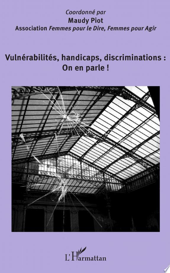 Vulnérabilités, handicaps, discriminations : on en parle ! : Forum du 19 novembre 2013 sous le parrainage de Charles Gardou / coordonné par Maudy Piot [pour l'] Association Femmes pour le dire, femmes pour agir.- [Paris] : L'Harmattan , DL 2014, cop. 2014