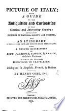 Picture of Italy  being a guide to the antiquities and curiosities of that classical and interesting country  containing sketches of manners  society and customs     To which are prefixed     dialogues in English  French    Italian   With plates and a map