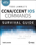 Todd Lammle's CCNA/CCENT IOS Commands Survival Guide