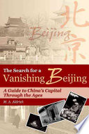 The Search For A Vanishing Beijing : travel essays and travel guides into a comprehensive...