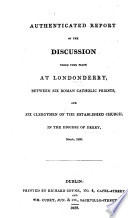 Authenticated Report Of The Discussion At Londonderry Between Six Roman Catholic Priests And Six Clergymen Of The Established Church March 1828 Reporters F Campbell And W W