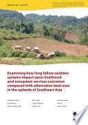 Examining How Long Fallow Swidden Systems Impact Upon Livelihood And Ecosystem Services Outcomes Compared With Alternative Land Uses In The Uplands Of Southeast Asia