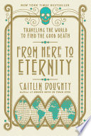 From Here To Eternity Traveling The World To Find The Good Death book