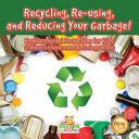 Recycling Re Using And Reducing Your Garbage Environmental Protection For Kids Children S Environment Ecology Books